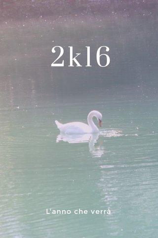 2k16 L'anno che verrà