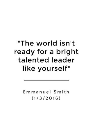 """""""The world isn't ready for a bright talented leader like yourself"""" Emmanuel Smith (1/3/2016)"""