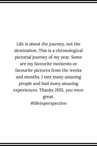 Life is about the journey, not the destination. This is a chronological pictorial journey of my year. Some are my favourite moments or favourite pictures from the weeks and months. I met many amazing people and had many amazing experiences. Thanks 2015, you were great. #lifeinperspective