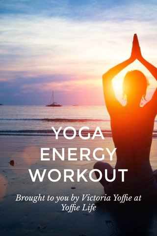 YOGA ENERGY WORKOUT Brought to you by Victoria Yoffie at Yoffie Life