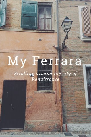 My Ferrara Strolling around the city of Renaissance