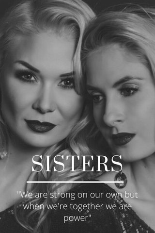"""SISTERS """"We are strong on our own but when we're together we are power"""""""