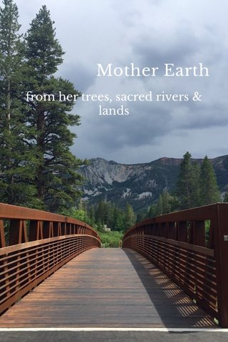 Mother Earth from her trees, sacred rivers & lands
