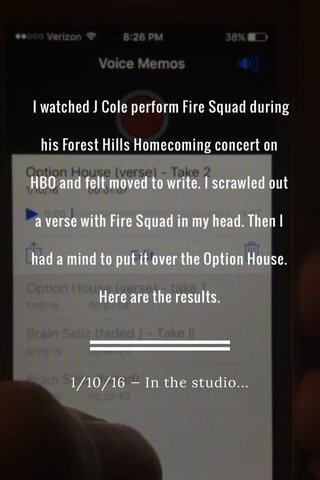 I watched J Cole perform Fire Squad during his Forest Hills Homecoming concert on HBO and felt moved to write. I scrawled out a verse with Fire Squad in my head. Then I had a mind to put it over the Option House. Here are the results. 1/10/16 — In the studio...