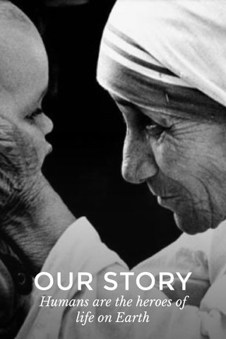 OUR STORY Humans are the heroes of life on Earth