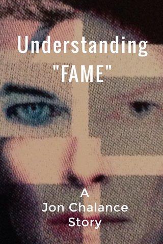 """Understanding """"FAME"""" A Jon Chalance Story"""