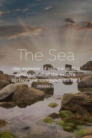 The Sea -the expanse of salt water that covers most of the earth's surface and surrounds its land masses.