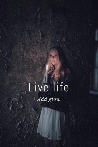 Live life Add glow
