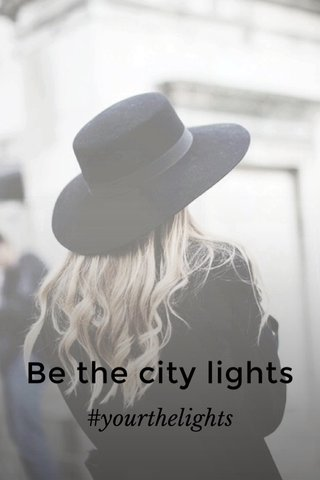 Be the city lights #yourthelights
