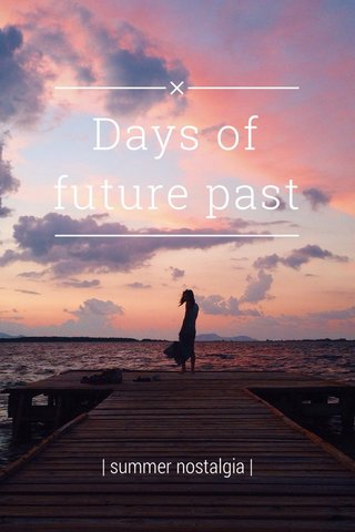 Days of future past | summer nostalgia |