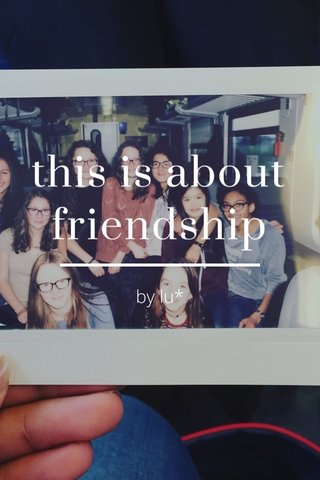 this is about friendship by lu*