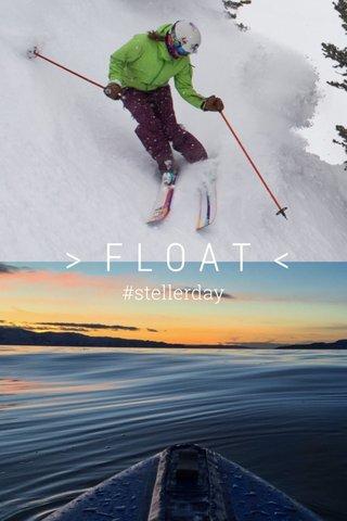 > FLOAT < #stellerday