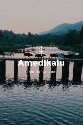 Amedikalu Come, be with me.