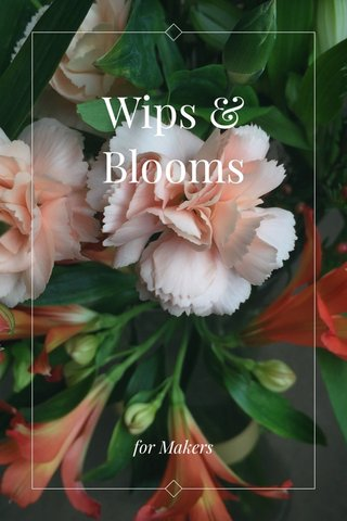 Wips & Blooms for Makers