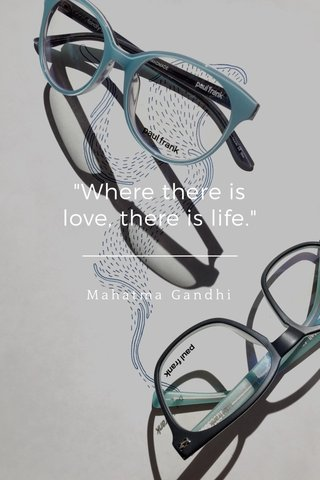 """""""Where there is love, there is life."""" Mahatma Gandhi"""