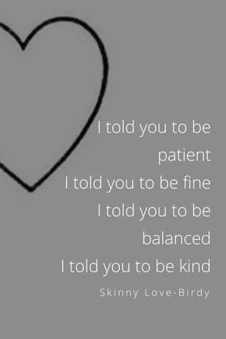 I told you to be patient I told you to be fine I told you to be balanced I told you to be kind Skinny Love-Birdy