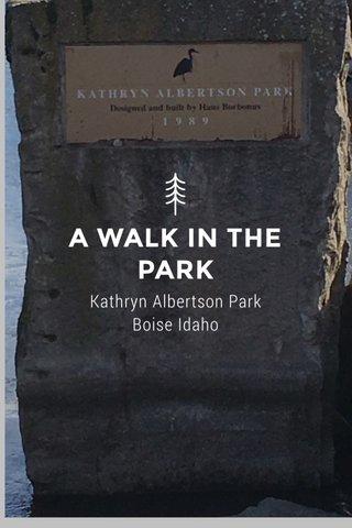 A WALK IN THE PARK Kathryn Albertson Park Boise Idaho