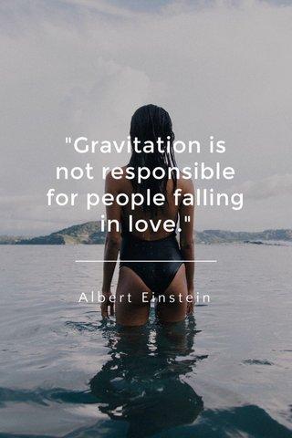 """Gravitation is not responsible for people falling in love."" Albert Einstein"