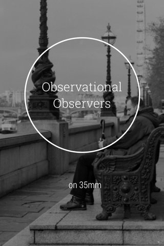 Observational Observers on 35mm