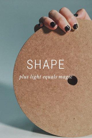SHAPE plus light equals magic