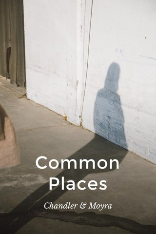 Common Places Chandler & Moyra