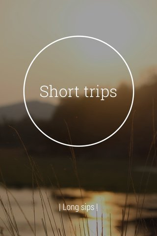 Short trips | Long sips |
