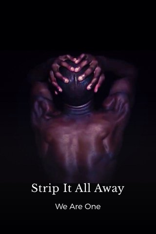 Strip It All Away We Are One