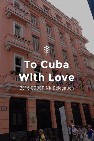 To Cuba With Love 2016 CODEPINK Delegation