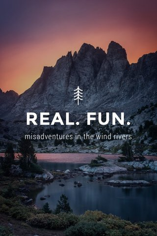 REAL. FUN. misadventures in the wind rivers