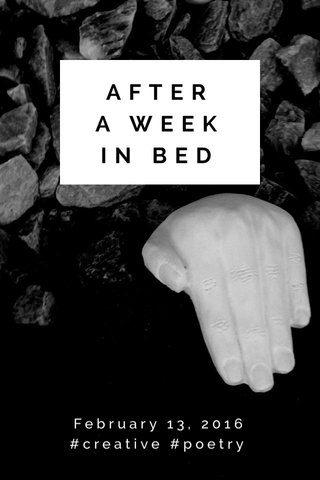 AFTER A WEEK IN BED February 13, 2016 #creative #poetry