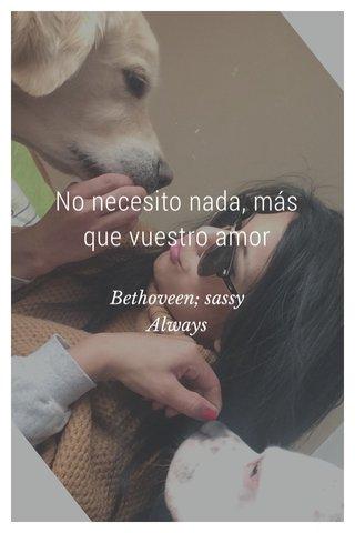 No necesito nada, más que vuestro amor Bethoveen; sassy Always