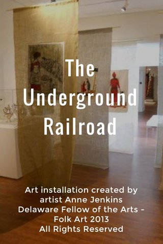 The Underground Railroad Art installation created by artist Anne Jenkins Delaware Fellow of the Arts - Folk Art 2013 All Rights Reserved