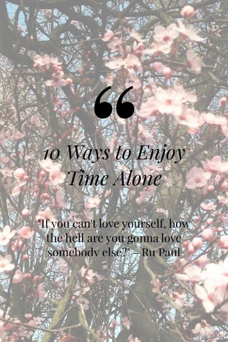 """10 Ways to Enjoy Time Alone """"If you can't love yourself, how the hell are you gonna love somebody else?"""" - Ru Paul"""