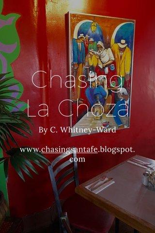Chasing La Choza By C. Whitney-Ward www.chasingsantafe.blogspot.com