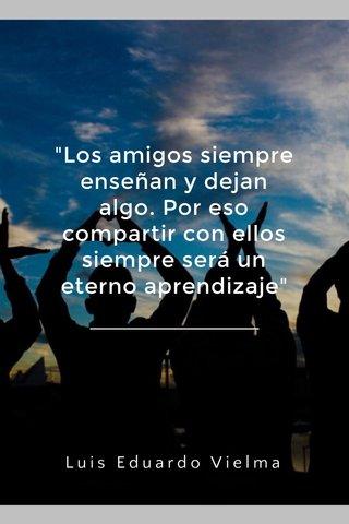 """""""Los amigos siempre enseñan y dejan algo. Por eso compartir con ellos siempre será un eterno aprendizaje"""" Luis Eduardo Vielma"""