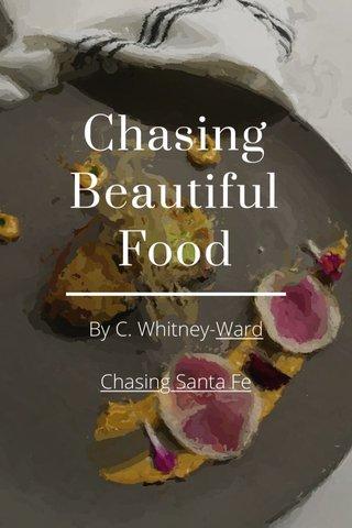 Chasing Beautiful Food By C. Whitney-Ward Chasing Santa Fe