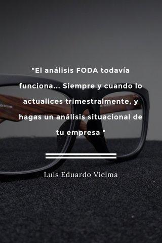 """""""El análisis FODA todavía funciona... Siempre y cuando lo actualices trimestralmente, y hagas un análisis situacional de tu empresa """" Luis Eduardo Vielma"""