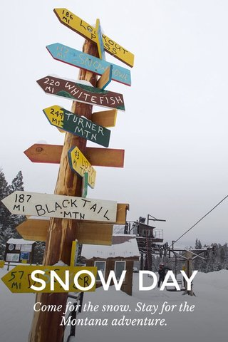 SNOW DAY Come for the snow. Stay for the Montana adventure.