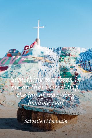 Something was born in me on that initial trip, the joy of traveling became real Salvation Mountain