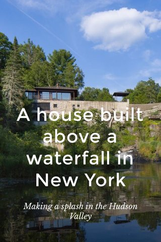 A house built above a waterfall in New York Making a splash in the Hudson Valley