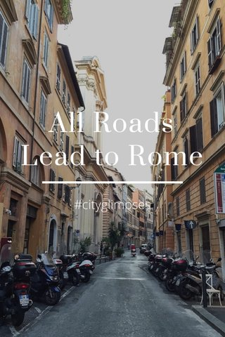 All Roads Lead to Rome #cityglimpses