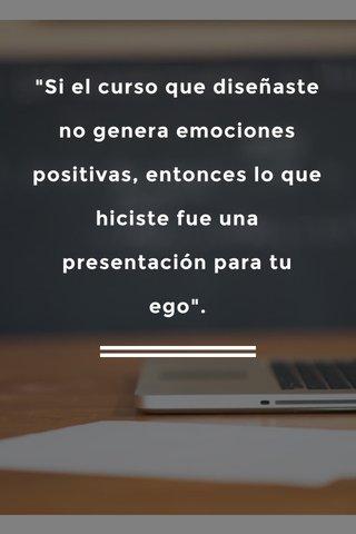 """""""Si el curso que diseñaste no genera emociones positivas, entonces lo que hiciste fue una presentación para tu ego""""."""