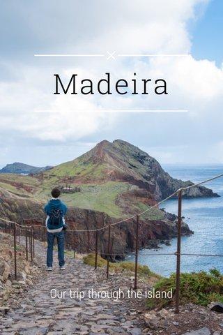 Madeira Our trip through the island