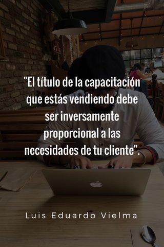 """""""El título de la capacitación que estás vendiendo debe ser inversamente proporcional a las necesidades de tu cliente"""". Luis Eduardo Vielma"""