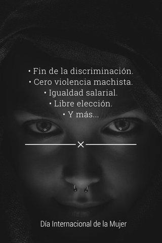 • Fin de la discriminación. • Cero violencia machista. • Igualdad salarial. • Libre elección. • Y más... Día Internacional de la Mujer