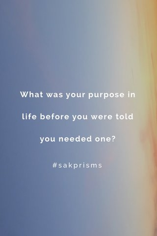 What was your purpose in life before you were told you needed one? #sakprisms