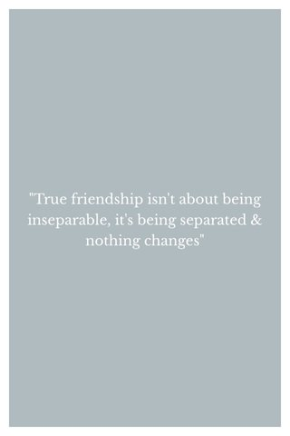 """True friendship isn't about being inseparable, it's being separated & nothing changes"""