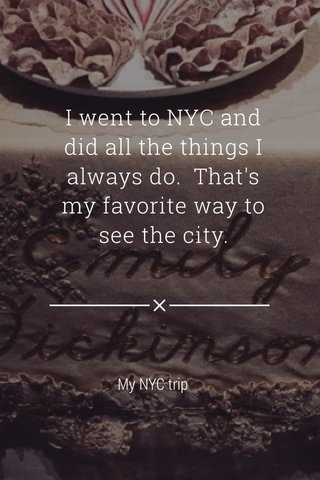 I went to NYC and did all the things I always do. That's my favorite way to see the city. My NYC trip