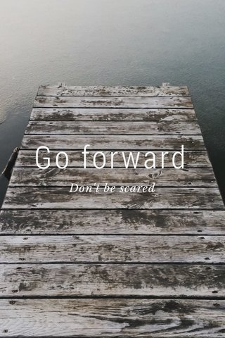 Go forward Don't be scared