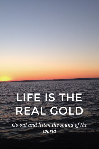 LIFE IS THE REAL GOLD Go out and listen the sound of the world